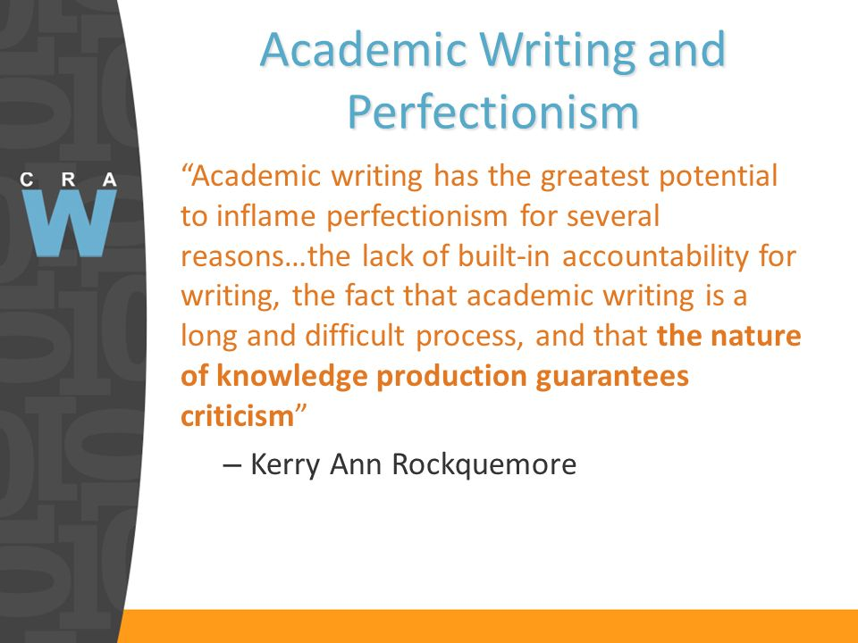 Academic Writing and Perfectionism Academic writing has the greatest potential to inflame perfectionism for several reasons…the lack of built-in accountability for writing, the fact that academic writing is a long and difficult process, and that the nature of knowledge production guarantees criticism – Kerry Ann Rockquemore
