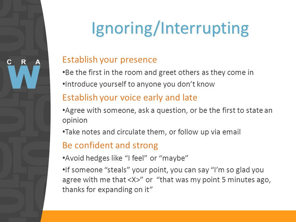 Ignoring/Interrupting Establish your presence Be the first in the room and greet others as they come in Introduce yourself to anyone you dont know Establish your voice early and late Agree with someone, ask a question, or be the first to state an opinion Take notes and circulate them, or follow up via email Be confident and strong Avoid hedges like I feel or maybe If someone steals your point, you can say Im so glad you agree with me that or that was my point 5 minutes ago, thanks for expanding on it