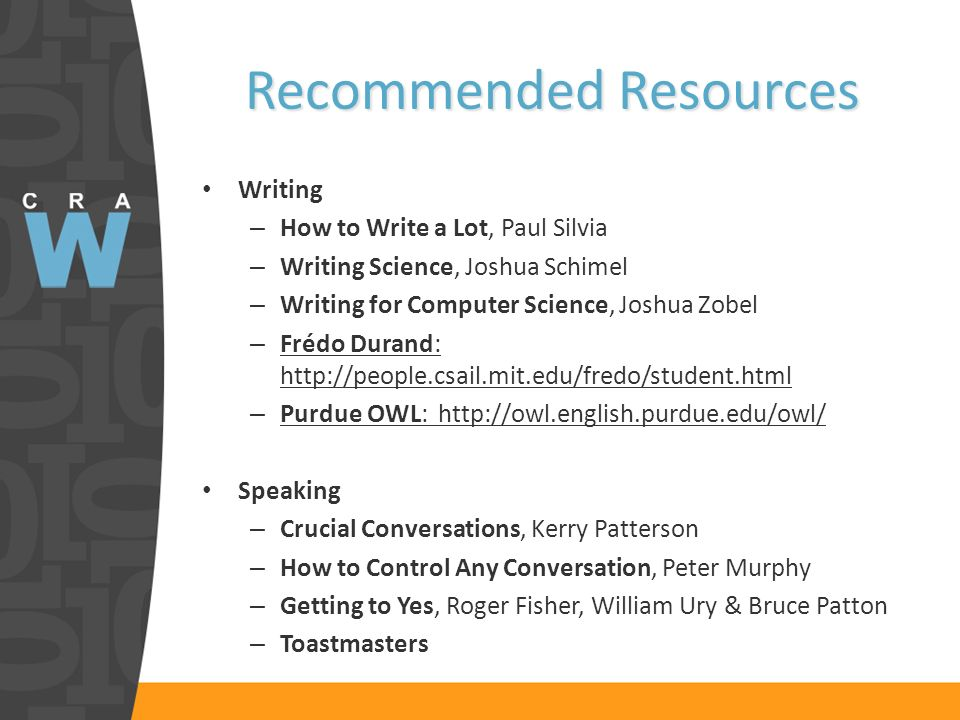 Recommended Resources Writing – How to Write a Lot, Paul Silvia – Writing Science, Joshua Schimel – Writing for Computer Science, Joshua Zobel – Frédo Durand: http://people.csail.mit.edu/fredo/student.html – Purdue OWL: http://owl.english.purdue.edu/owl/ Speaking – Crucial Conversations, Kerry Patterson – How to Control Any Conversation, Peter Murphy – Getting to Yes, Roger Fisher, William Ury & Bruce Patton – Toastmasters