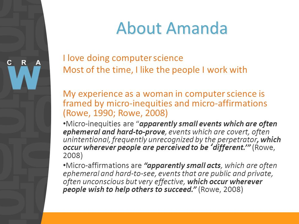About Amanda I love doing computer science Most of the time, I like the people I work with My experience as a woman in computer science is framed by micro-inequities and micro-affirmations (Rowe, 1990; Rowe, 2008) Micro-inequities are apparently small events which are often ephemeral and hard-to-prove, events which are covert, often unintentional, frequently unrecognized by the perpetrator, which occur wherever people are perceived to be different.