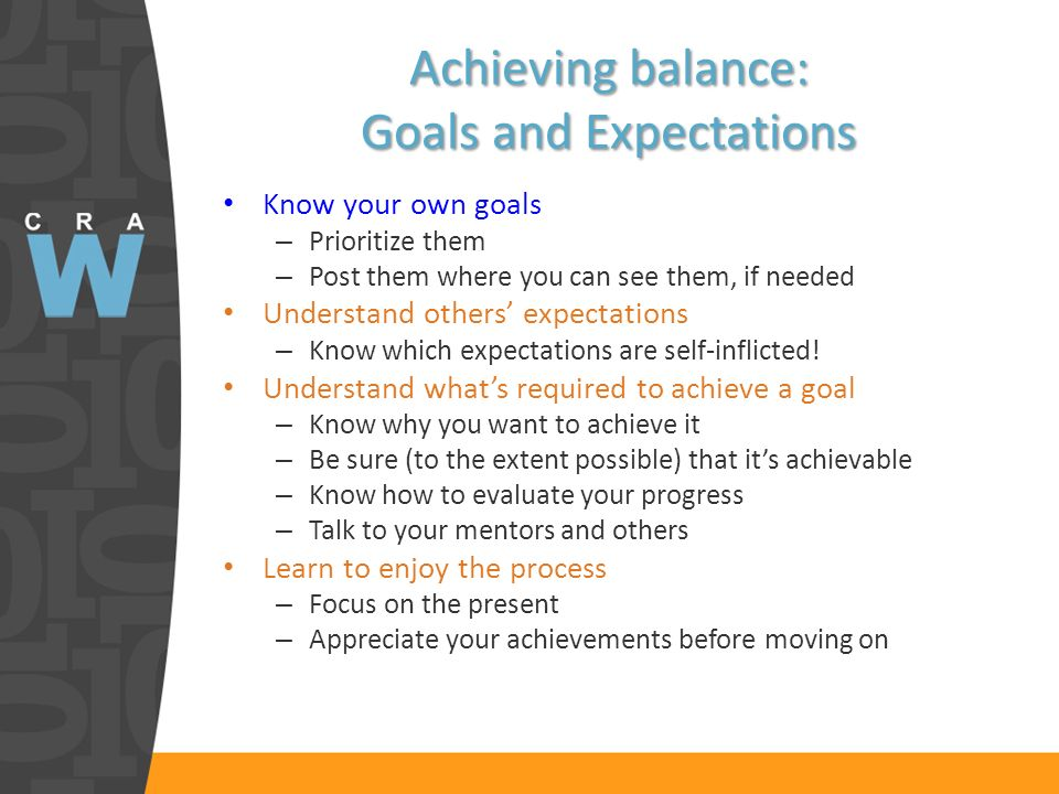 Achieving balance: Goals and Expectations Know your own goals – Prioritize them – Post them where you can see them, if needed Understand others expectations – Know which expectations are self-inflicted.