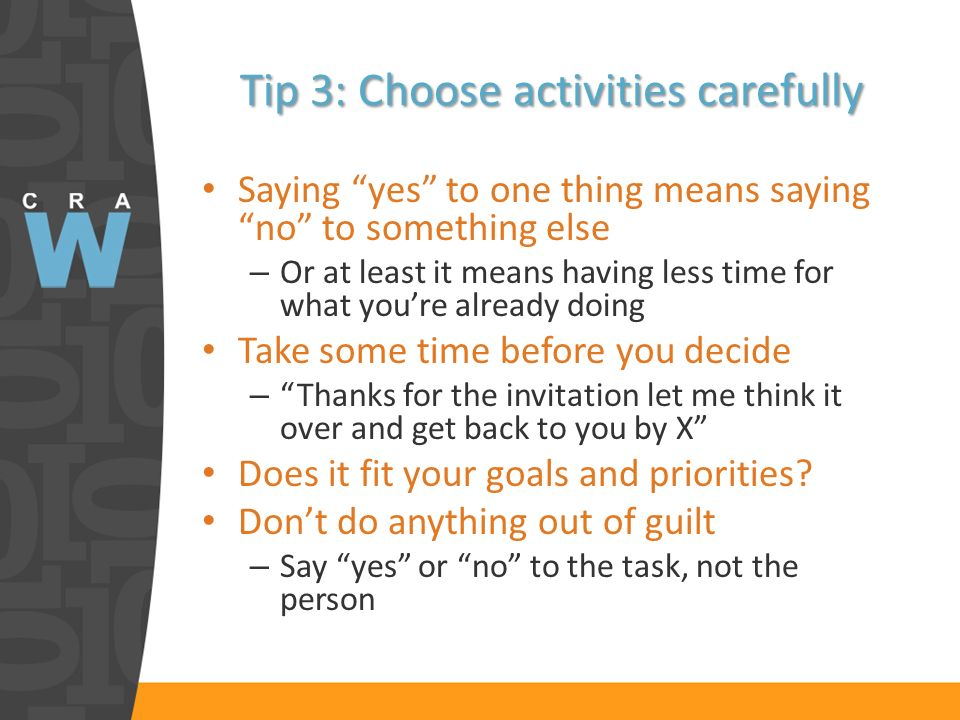 Tip 3: Choose activities carefully Saying yes to one thing means saying no to something else – Or at least it means having less time for what youre already doing Take some time before you decide – Thanks for the invitation let me think it over and get back to you by X Does it fit your goals and priorities.