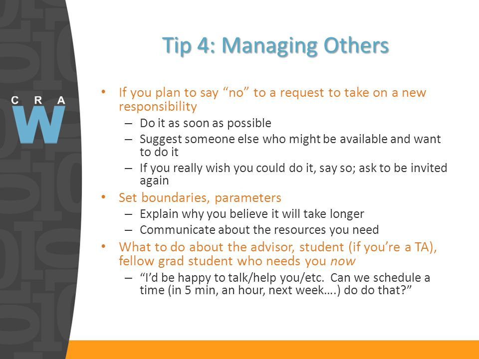Tip 4: Managing Others If you plan to say no to a request to take on a new responsibility – Do it as soon as possible – Suggest someone else who might be available and want to do it – If you really wish you could do it, say so; ask to be invited again Set boundaries, parameters – Explain why you believe it will take longer – Communicate about the resources you need What to do about the advisor, student (if youre a TA), fellow grad student who needs you now – Id be happy to talk/help you/etc.