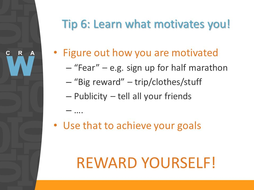 Tip 6: Learn what motivates you. Figure out how you are motivated – Fear – e.g.