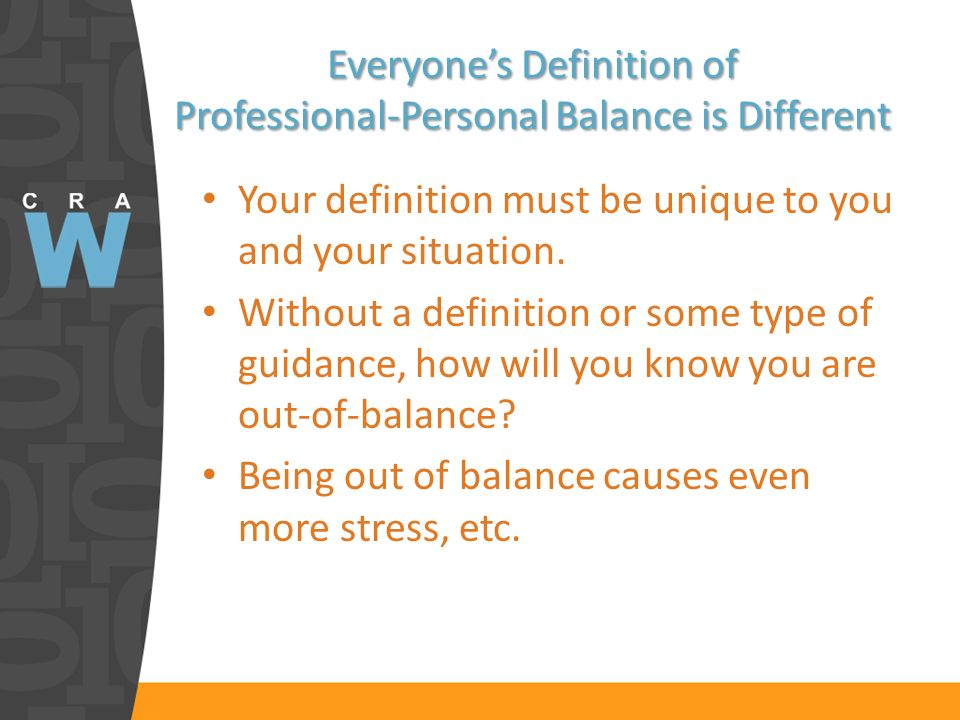 Everyones Definition of Professional-Personal Balance is Different Your definition must be unique to you and your situation.
