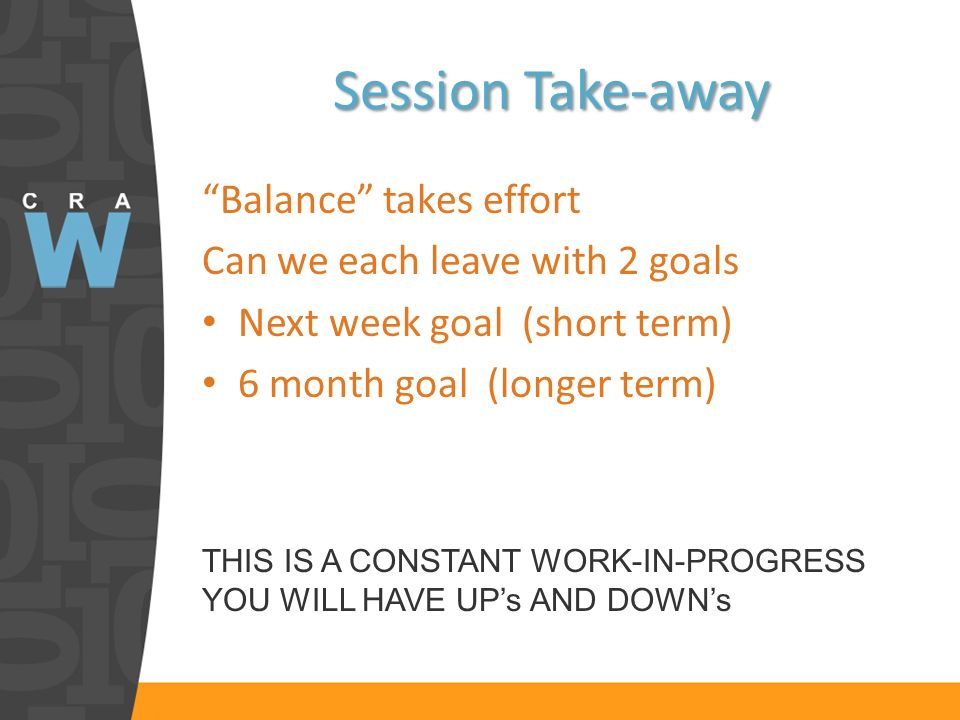 Session Take-away Balance takes effort Can we each leave with 2 goals Next week goal (short term) 6 month goal (longer term) THIS IS A CONSTANT WORK-IN-PROGRESS YOU WILL HAVE UPs AND DOWNs