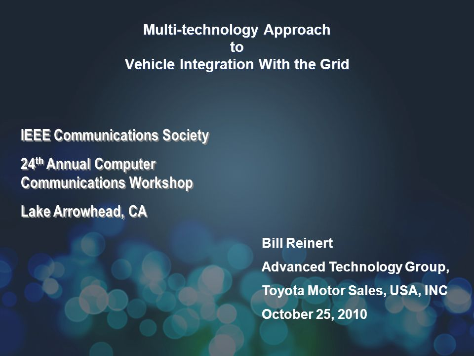 Multi-technology Approach to Vehicle Integration With the Grid Bill Reinert Advanced Technology Group, Toyota Motor Sales, USA, INC October 25, 2010 IEEE Communications Society 24 th Annual Computer Communications Workshop Lake Arrowhead, CA IEEE Communications Society 24 th Annual Computer Communications Workshop Lake Arrowhead, CA