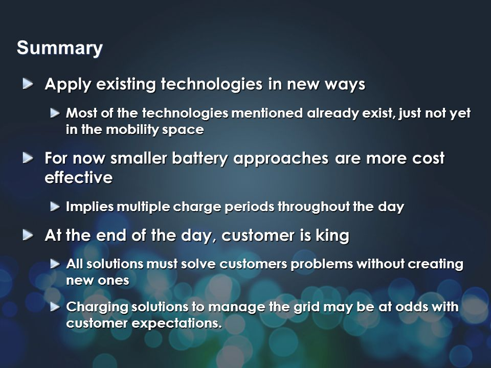 Apply existing technologies in new ways Most of the technologies mentioned already exist, just not yet in the mobility space For now smaller battery approaches are more cost effective Implies multiple charge periods throughout the day At the end of the day, customer is king All solutions must solve customers problems without creating new ones Charging solutions to manage the grid may be at odds with customer expectations.