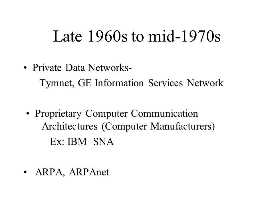 Late 1960s to mid-1970s Private Data Networks- Tymnet, GE Information Services Network Proprietary Computer Communication Architectures (Computer Manufacturers) Ex: IBM SNA ARPA, ARPAnet