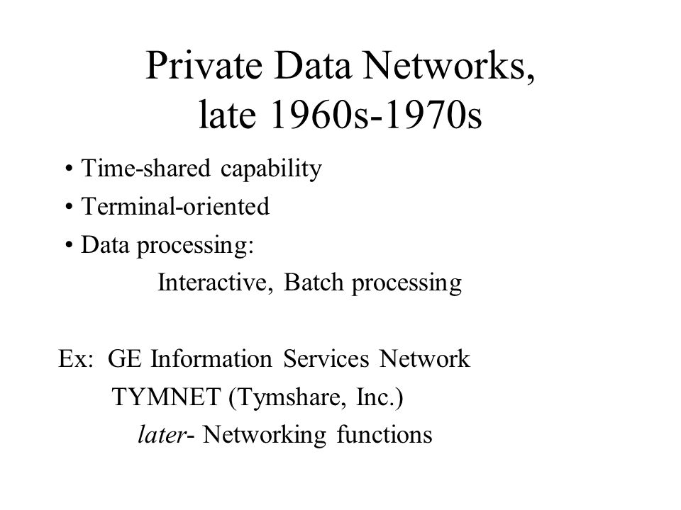 Private Data Networks, late 1960s-1970s Time-shared capability Terminal-oriented Data processing: Interactive, Batch processing Ex: GE Information Services Network TYMNET (Tymshare, Inc.) later- Networking functions
