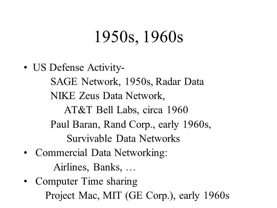 1950s, 1960s US Defense Activity- SAGE Network, 1950s, Radar Data NIKE Zeus Data Network, AT&T Bell Labs, circa 1960 Paul Baran, Rand Corp., early 1960s, Survivable Data Networks Commercial Data Networking: Airlines, Banks, … Computer Time sharing Project Mac, MIT (GE Corp.), early 1960s