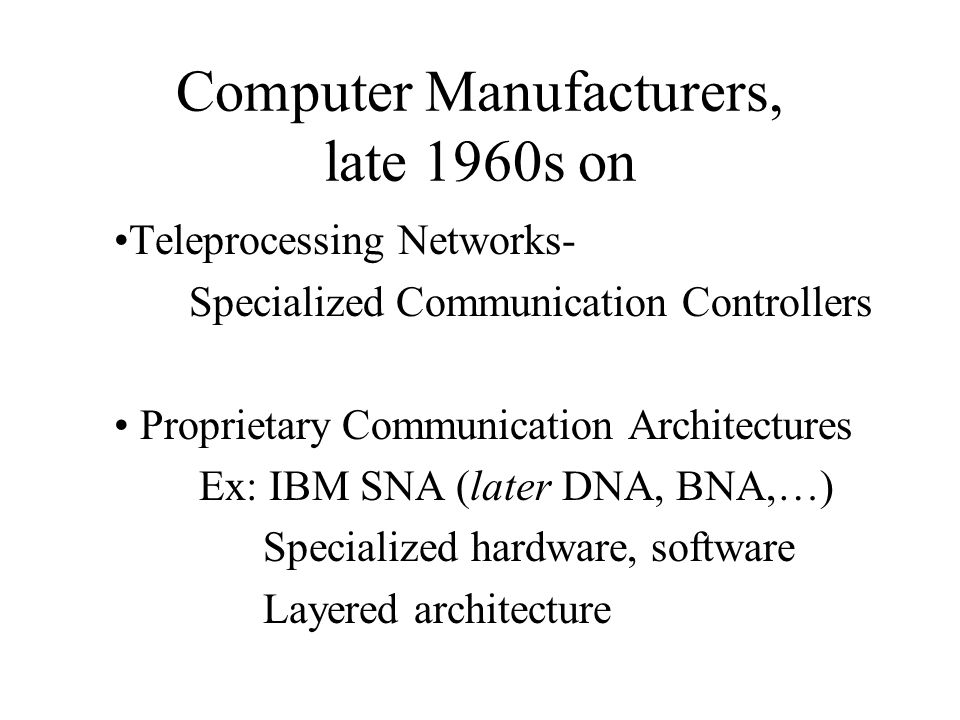 Computer Manufacturers, late 1960s on Teleprocessing Networks- Specialized Communication Controllers Proprietary Communication Architectures Ex: IBM SNA (later DNA, BNA,…) Specialized hardware, software Layered architecture