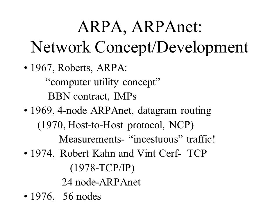 ARPA, ARPAnet: Network Concept/Development 1967, Roberts, ARPA: computer utility concept BBN contract, IMPs 1969, 4-node ARPAnet, datagram routing (1970, Host-to-Host protocol, NCP) Measurements- incestuous traffic.