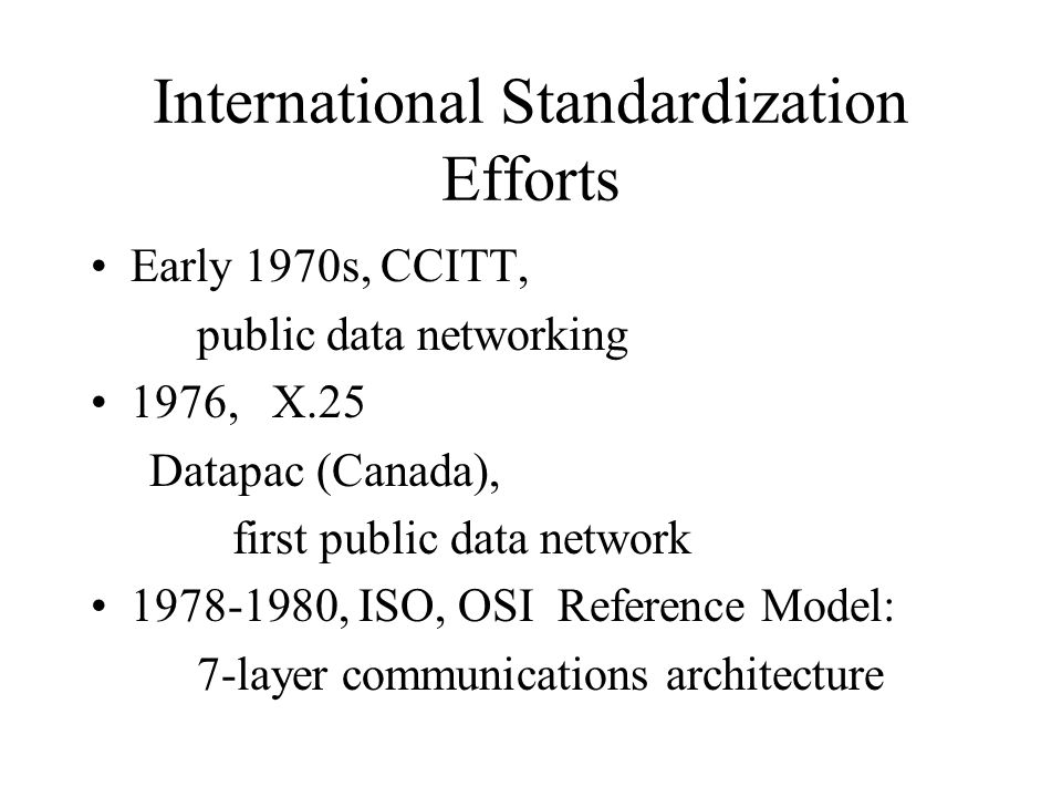 International Standardization Efforts Early 1970s, CCITT, public data networking 1976, X.25 Datapac (Canada), first public data network 1978-1980, ISO, OSI Reference Model: 7-layer communications architecture