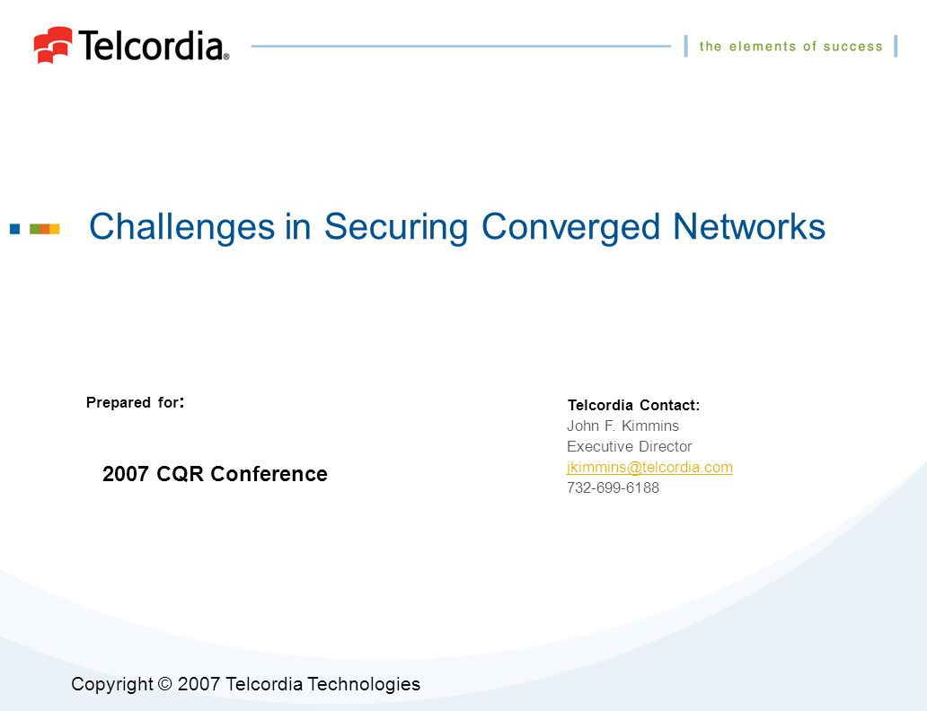 Copyright © 2007 Telcordia Technologies Challenges in Securing Converged Networks Prepared for : Telcordia Contact: John F.