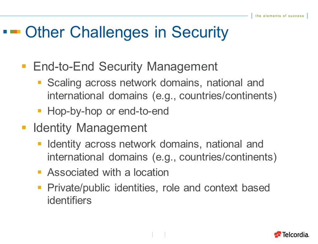 Other Challenges in Security End-to-End Security Management Scaling across network domains, national and international domains (e.g., countries/continents) Hop-by-hop or end-to-end Identity Management Identity across network domains, national and international domains (e.g., countries/continents) Associated with a location Private/public identities, role and context based identifiers
