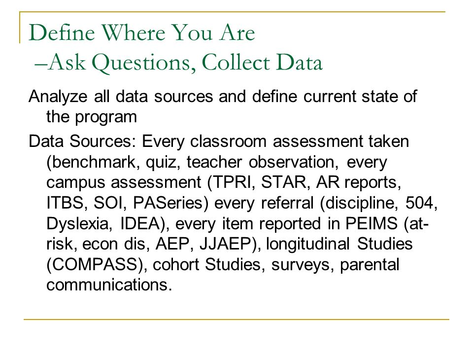 Define Where You Are –Ask Questions, Collect Data Analyze all data sources and define current state of the program Data Sources: Every classroom assessment taken (benchmark, quiz, teacher observation, every campus assessment (TPRI, STAR, AR reports, ITBS, SOI, PASeries) every referral (discipline, 504, Dyslexia, IDEA), every item reported in PEIMS (at- risk, econ dis, AEP, JJAEP), longitudinal Studies (COMPASS), cohort Studies, surveys, parental communications.