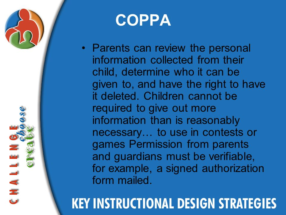 COPPA Parents can review the personal information collected from their child, determine who it can be given to, and have the right to have it deleted.