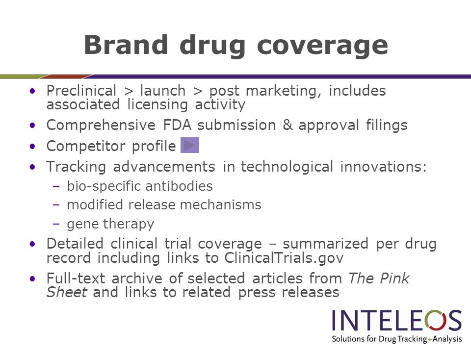 Brand drug coverage Preclinical > launch > post marketing, includes associated licensing activity Comprehensive FDA submission & approval filings Competitor profile Tracking advancements in technological innovations: –bio-specific antibodies –modified release mechanisms –gene therapy Detailed clinical trial coverage – summarized per drug record including links to ClinicalTrials.gov Full-text archive of selected articles from The Pink Sheet and links to related press releases
