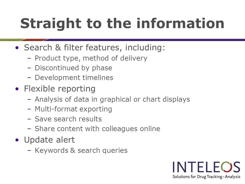 Straight to the information Search & filter features, including: –Product type, method of delivery –Discontinued by phase –Development timelines Flexible reporting –Analysis of data in graphical or chart displays –Multi-format exporting –Save search results –Share content with colleagues online Update alert –Keywords & search queries