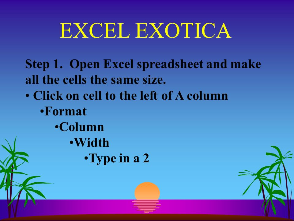 EXCEL EXOTICA Step 1. Open Excel spreadsheet and make all the cells the same size.