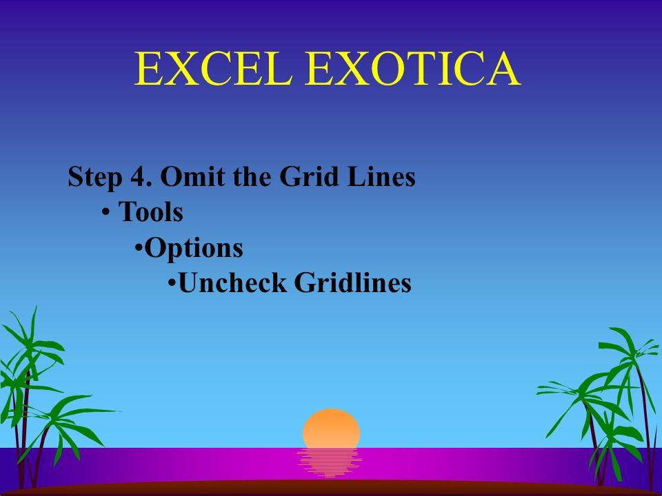 EXCEL EXOTICA Step 4. Omit the Grid Lines Tools Options Uncheck Gridlines