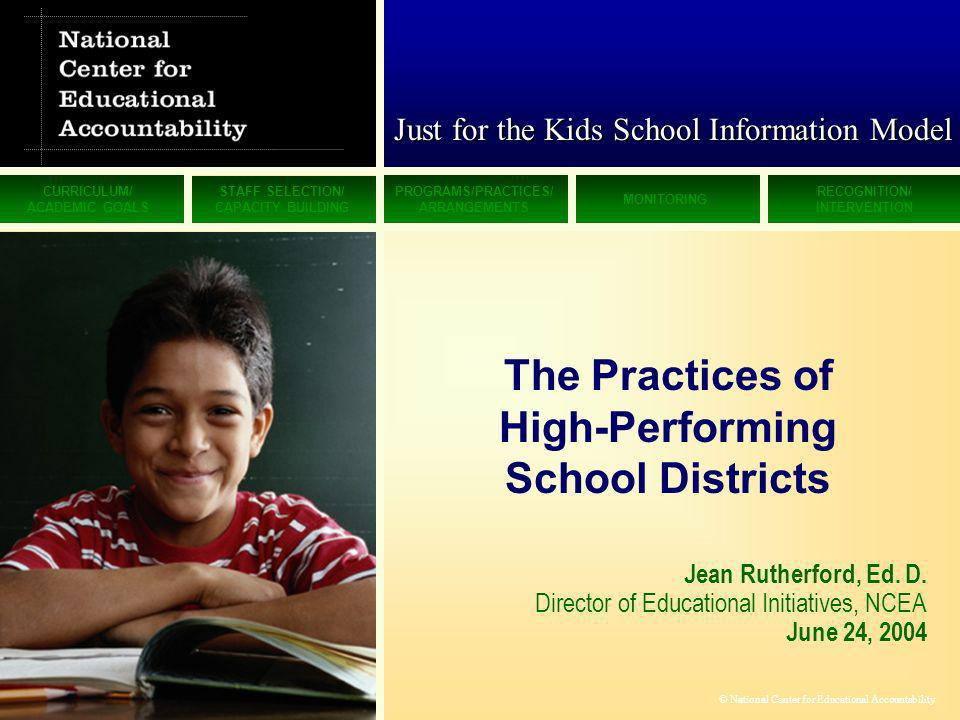 CURRICULUM/ ACADEMIC GOALS STAFF SELECTION/ CAPACITY BUILDING PROGRAMS/PRACTICES/ ARRANGEMENTS MONITORING RECOGNITION/ INTERVENTION © National Center for Educational Accountability Just for the Kids School Information Model Jean Rutherford, Ed.