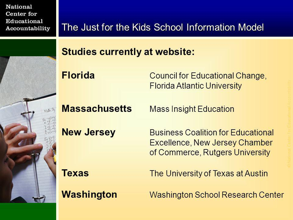 © National Center for Educational Accountability The Just for the Kids School Information Model Studies currently at website: Florida Council for Educational Change, Florida Atlantic University Massachusetts Mass Insight Education New Jersey Business Coalition for Educational Excellence, New Jersey Chamber of Commerce, Rutgers University Texas The University of Texas at Austin Washington Washington School Research Center