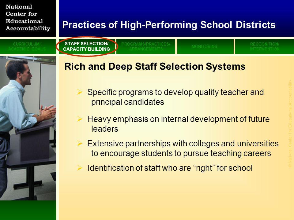 CURRICULUM/ ACADEMIC GOALS STAFF SELECTION/ CAPACITY BUILDING PROGRAMS/PRACTICES/ ARRANGEMENTS MONITORING RECOGNITION/ INTERVENTION © National Center for Educational Accountability Rich and Deep Staff Selection Systems Specific programs to develop quality teacher and principal candidates Heavy emphasis on internal development of future leaders Extensive partnerships with colleges and universities to encourage students to pursue teaching careers Identification of staff who are right for school Practices of High-Performing School Districts