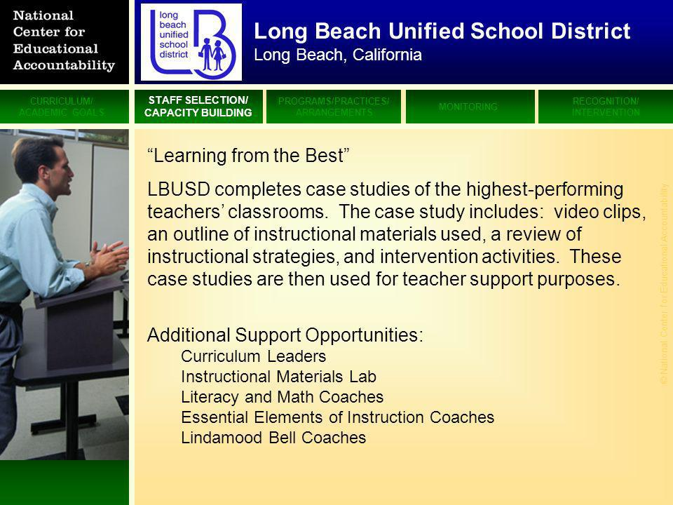 CURRICULUM/ ACADEMIC GOALS STAFF SELECTION/ CAPACITY BUILDING PROGRAMS/PRACTICES/ ARRANGEMENTS MONITORING RECOGNITION/ INTERVENTION © National Center for Educational Accountability Long Beach Unified School District Long Beach, California Learning from the Best LBUSD completes case studies of the highest-performing teachers classrooms.