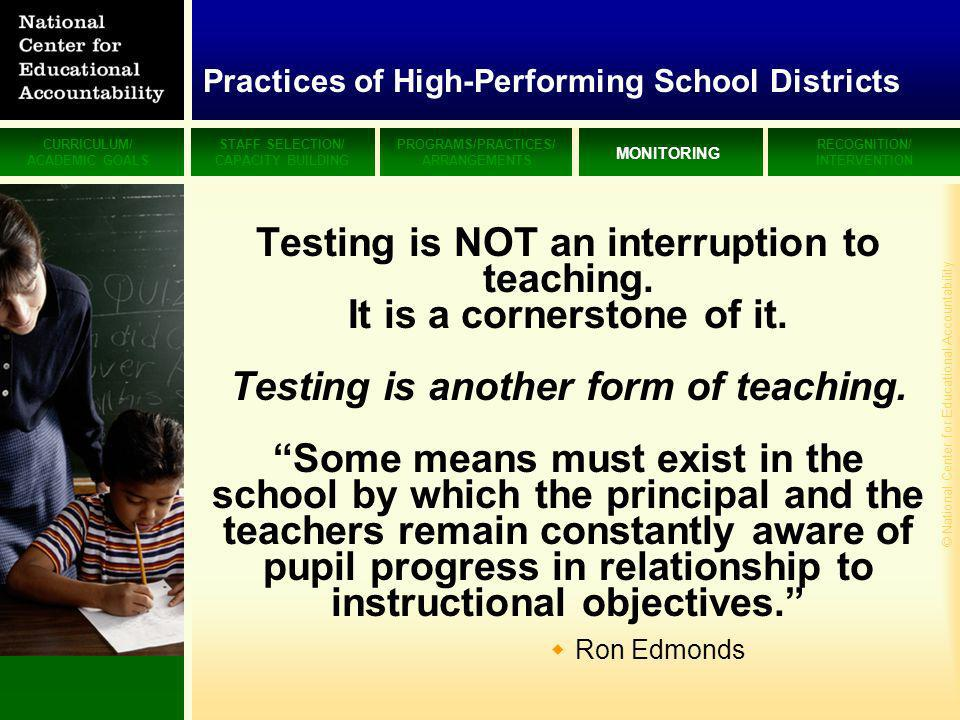 CURRICULUM/ ACADEMIC GOALS STAFF SELECTION/ CAPACITY BUILDING PROGRAMS/PRACTICES/ ARRANGEMENTS MONITORING RECOGNITION/ INTERVENTION © National Center for Educational Accountability Practices of High-Performing School Districts Testing is NOT an interruption to teaching.