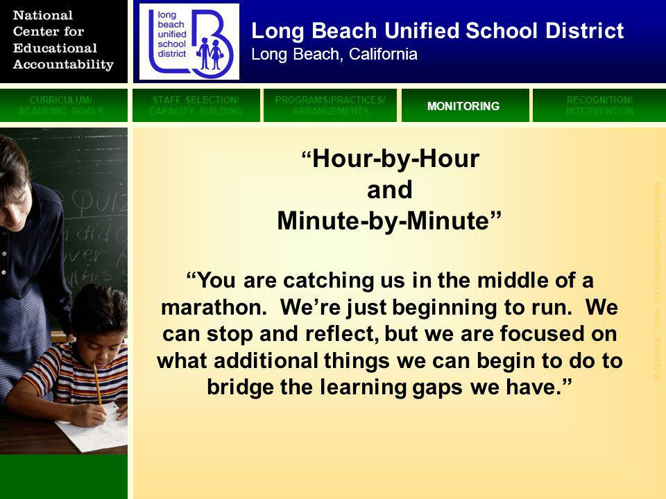 CURRICULUM/ ACADEMIC GOALS STAFF SELECTION/ CAPACITY BUILDING PROGRAMS/PRACTICES/ ARRANGEMENTS MONITORING RECOGNITION/ INTERVENTION © National Center for Educational Accountability Long Beach Unified School District Long Beach, California Hour-by-Hour and Minute-by-Minute You are catching us in the middle of a marathon.