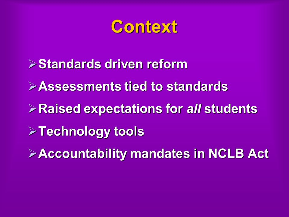 Context Standards driven reform Standards driven reform Assessments tied to standards Assessments tied to standards Raised expectations for all students Raised expectations for all students Technology tools Technology tools Accountability mandates in NCLB Act Accountability mandates in NCLB Act