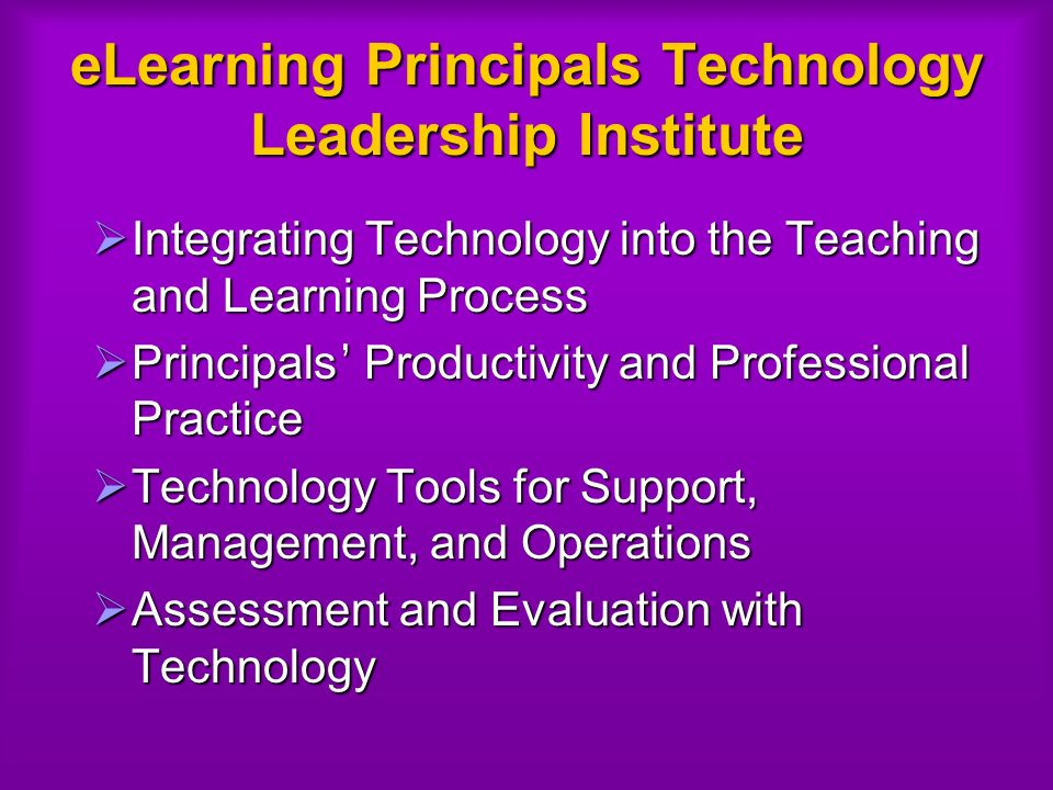 eLearning Principals Technology Leadership Institute Integrating Technology into the Teaching and Learning Process Integrating Technology into the Teaching and Learning Process Principals Productivity and Professional Practice Principals Productivity and Professional Practice Technology Tools for Support, Management, and Operations Technology Tools for Support, Management, and Operations Assessment and Evaluation with Technology Assessment and Evaluation with Technology