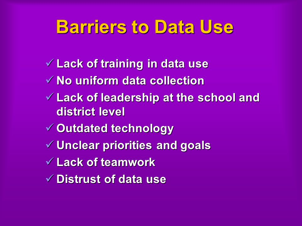 Barriers to Data Use Lack of training in data use Lack of training in data use No uniform data collection No uniform data collection Lack of leadership at the school and district level Lack of leadership at the school and district level Outdated technology Outdated technology Unclear priorities and goals Unclear priorities and goals Lack of teamwork Lack of teamwork Distrust of data use Distrust of data use