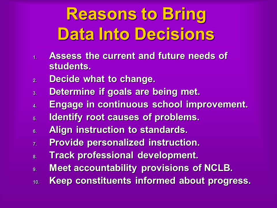 Reasons to Bring Data Into Decisions 1. Assess the current and future needs of students.