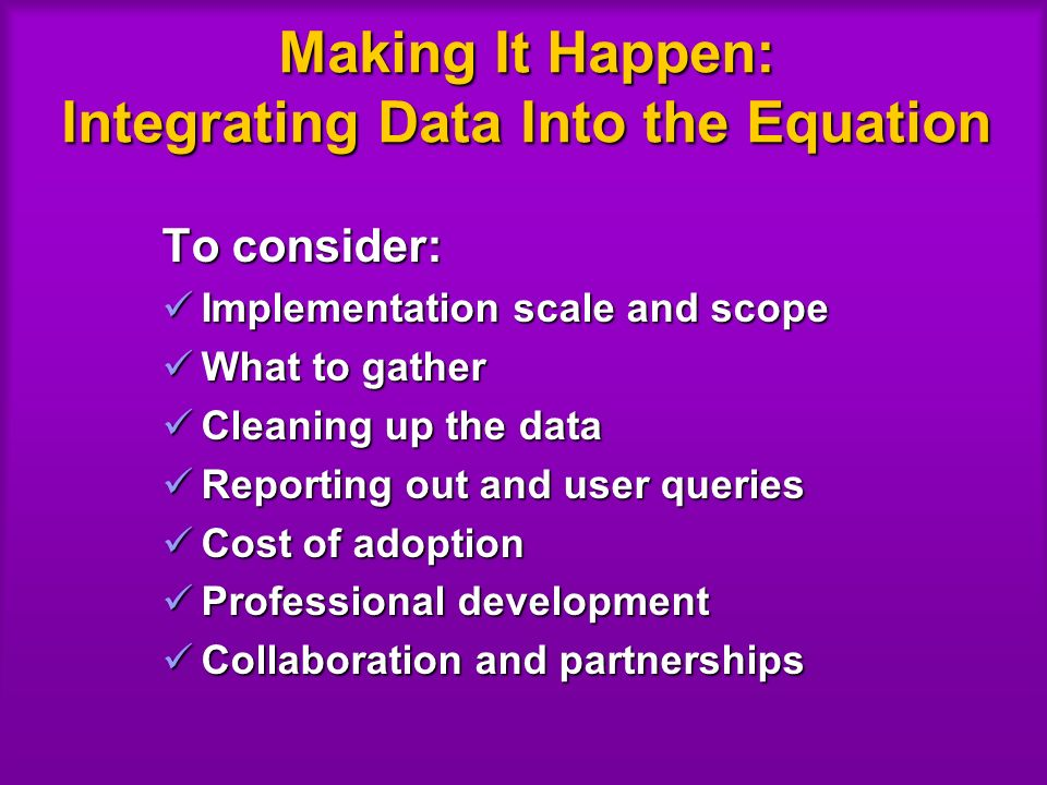 Making It Happen: Integrating Data Into the Equation To consider: Implementation scale and scope Implementation scale and scope What to gather What to gather Cleaning up the data Cleaning up the data Reporting out and user queries Reporting out and user queries Cost of adoption Cost of adoption Professional development Professional development Collaboration and partnerships Collaboration and partnerships