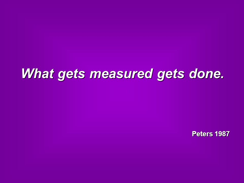 What gets measured gets done. Peters 1987 Peters 1987