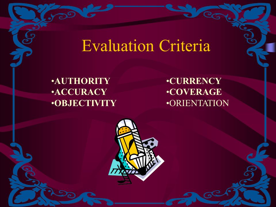 Evaluation Criteria AUTHORITY ACCURACY OBJECTIVITY CURRENCY COVERAGE ORIENTATION