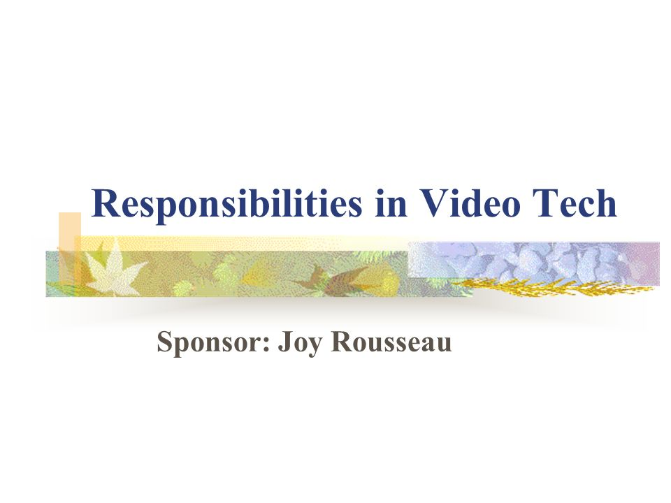 Responsibilities in Video Tech Sponsor: Joy Rousseau