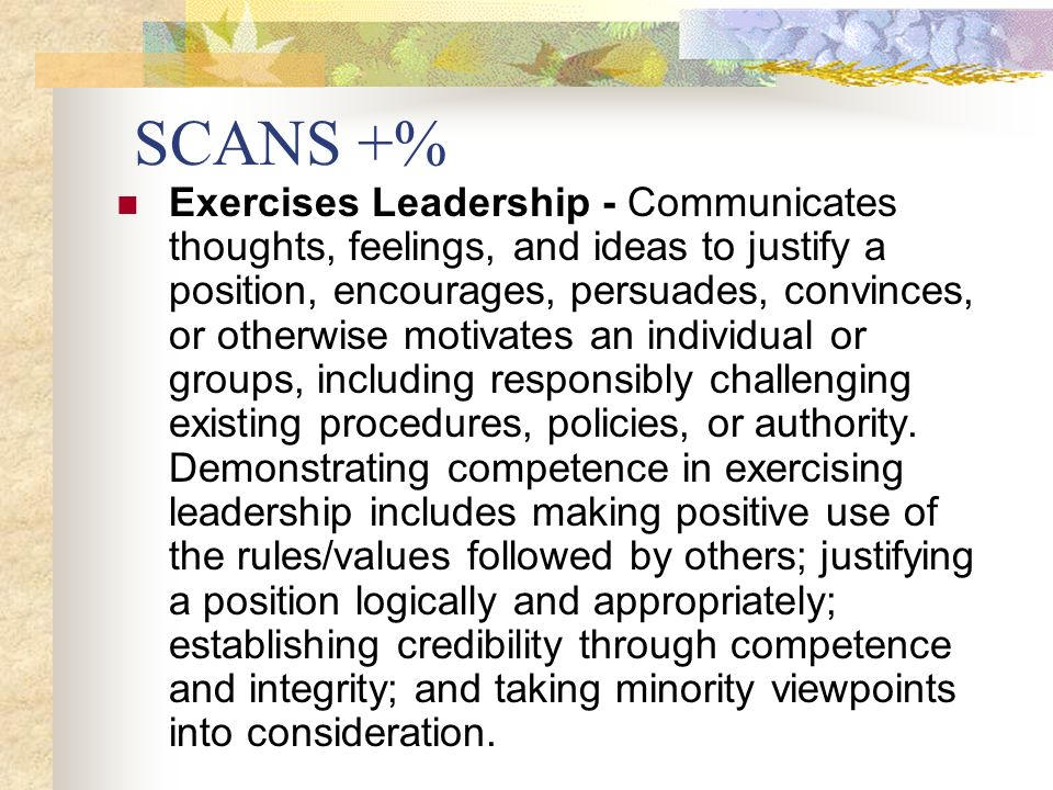 SCANS +% Exercises Leadership - Communicates thoughts, feelings, and ideas to justify a position, encourages, persuades, convinces, or otherwise motivates an individual or groups, including responsibly challenging existing procedures, policies, or authority.