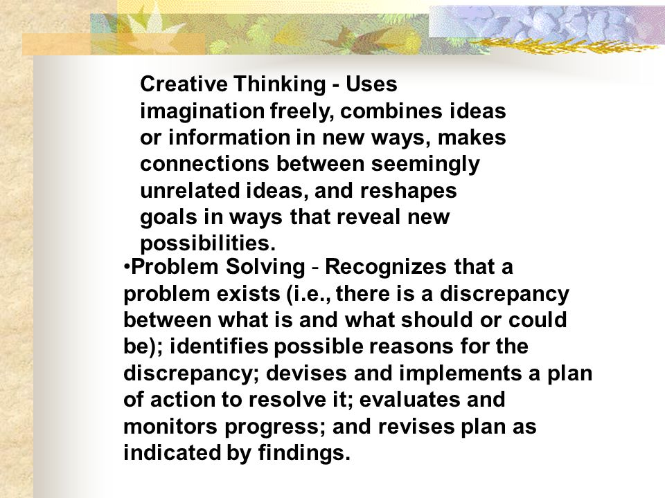 Creative Thinking - Uses imagination freely, combines ideas or information in new ways, makes connections between seemingly unrelated ideas, and reshapes goals in ways that reveal new possibilities.