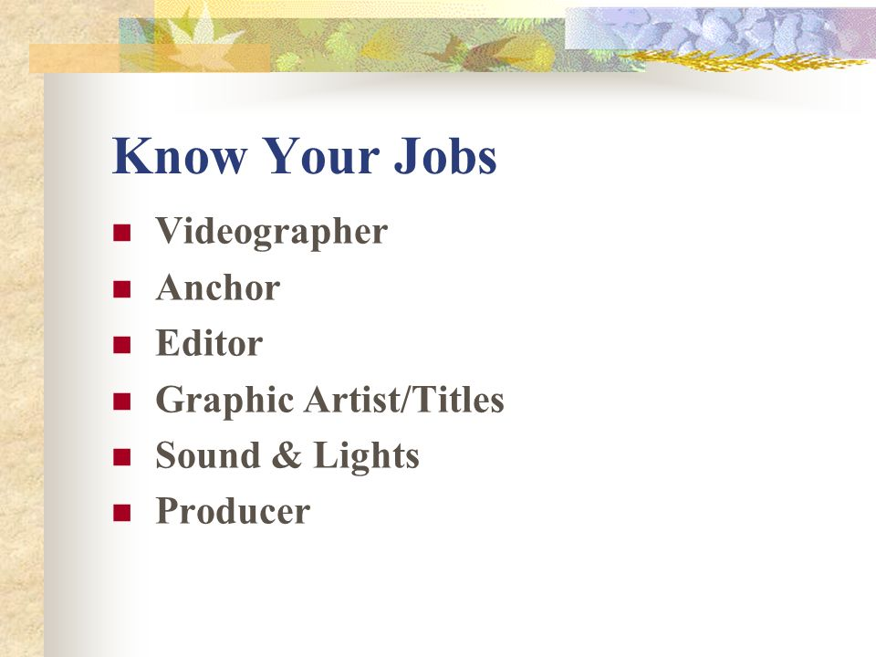 Know Your Jobs Videographer Anchor Editor Graphic Artist/Titles Sound & Lights Producer