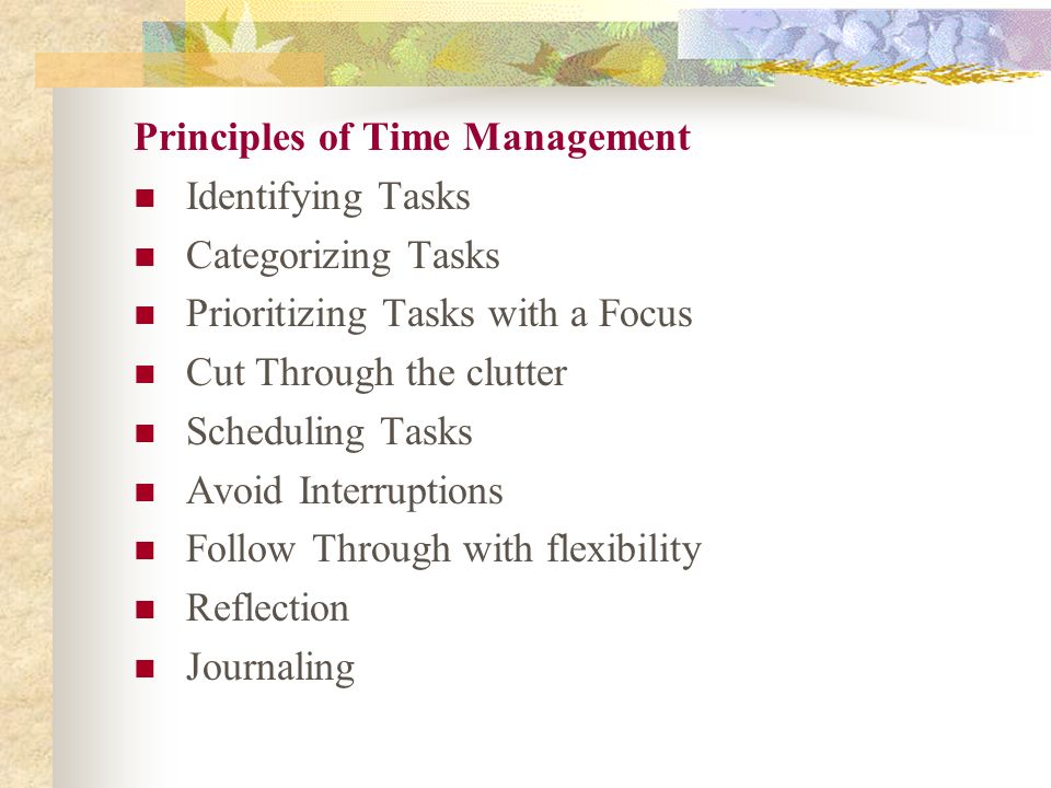 Principles of Time Management Identifying Tasks Categorizing Tasks Prioritizing Tasks with a Focus Cut Through the clutter Scheduling Tasks Avoid Interruptions Follow Through with flexibility Reflection Journaling