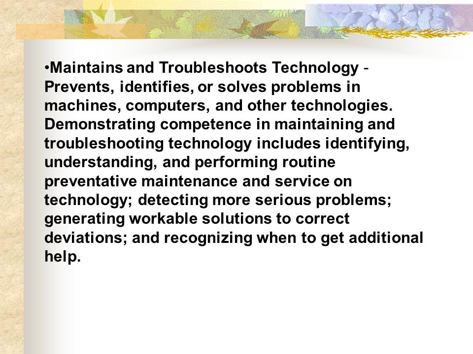 Maintains and Troubleshoots Technology - Prevents, identifies, or solves problems in machines, computers, and other technologies.