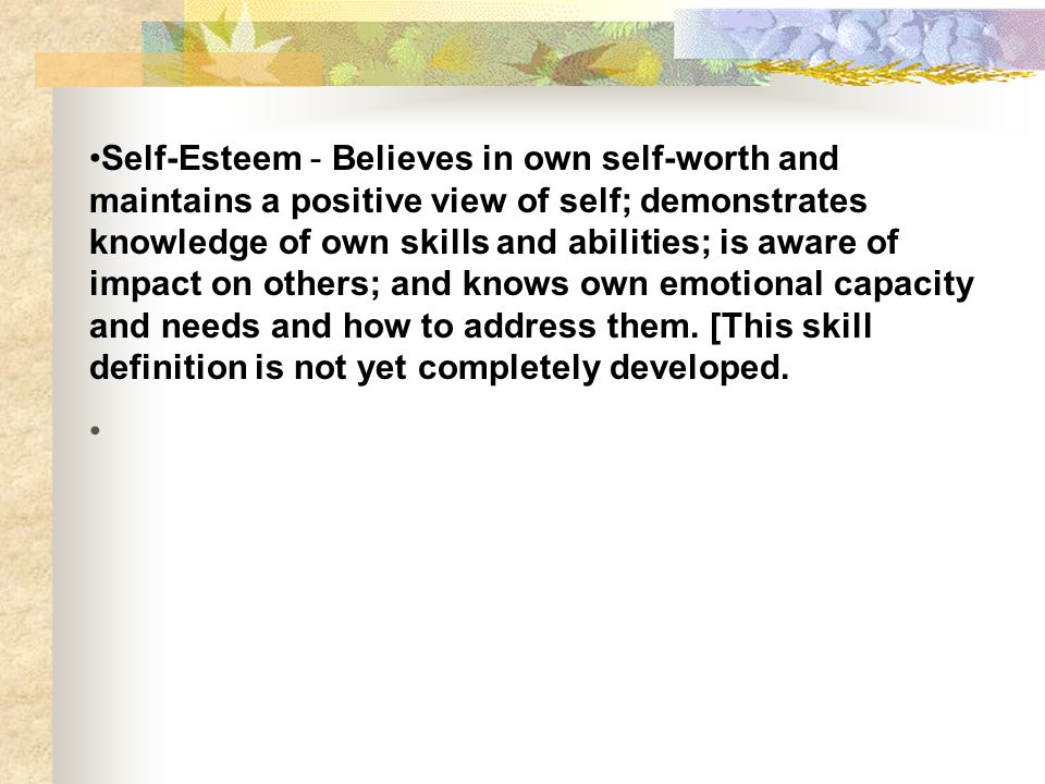 Self-Esteem - Believes in own self-worth and maintains a positive view of self; demonstrates knowledge of own skills and abilities; is aware of impact on others; and knows own emotional capacity and needs and how to address them.