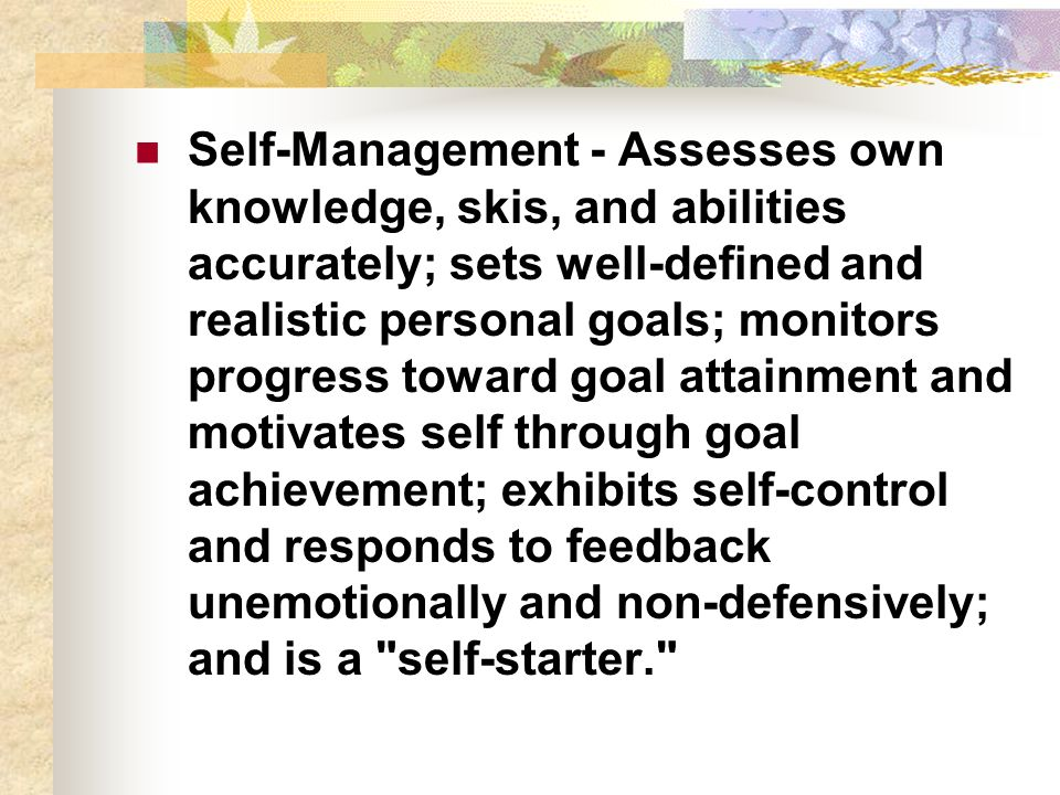 Self-Management - Assesses own knowledge, skis, and abilities accurately; sets well-defined and realistic personal goals; monitors progress toward goal attainment and motivates self through goal achievement; exhibits self-control and responds to feedback unemotionally and non-defensively; and is a self-starter.