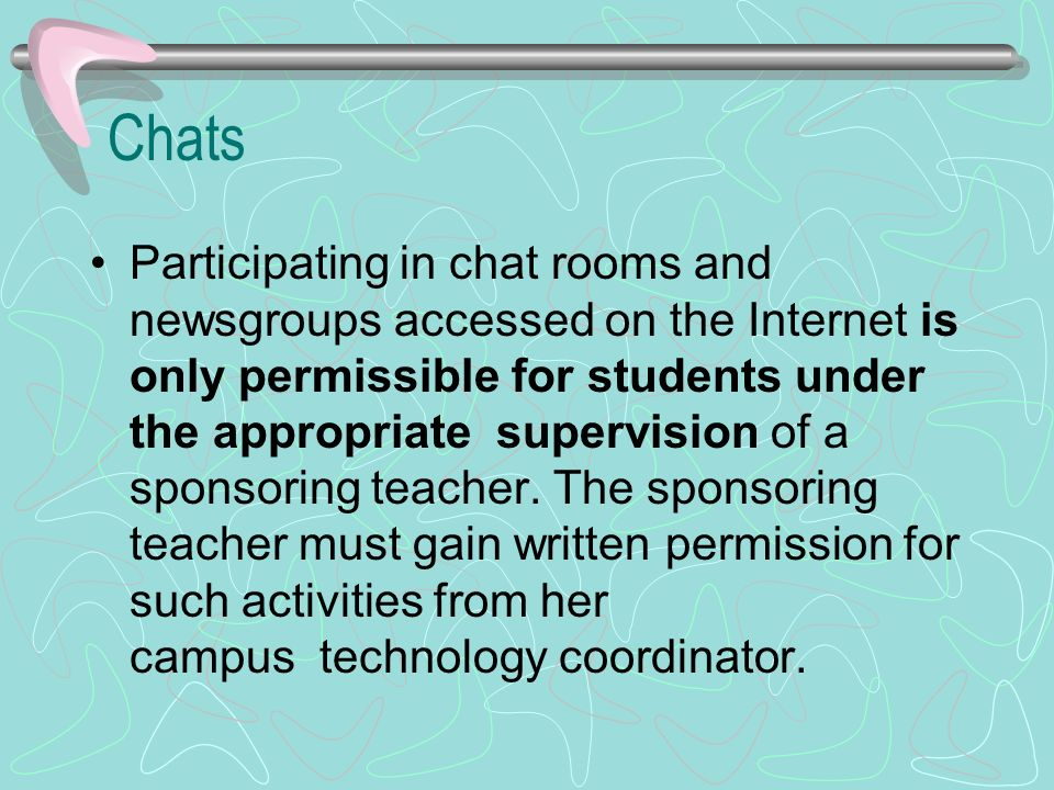 Chats Participating in chat rooms and newsgroups accessed on the Internet is only permissible for students under the appropriate supervision of a sponsoring teacher.