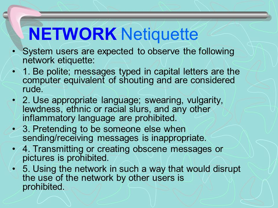 NETWORK Netiquette System users are expected to observe the following network etiquette: 1.