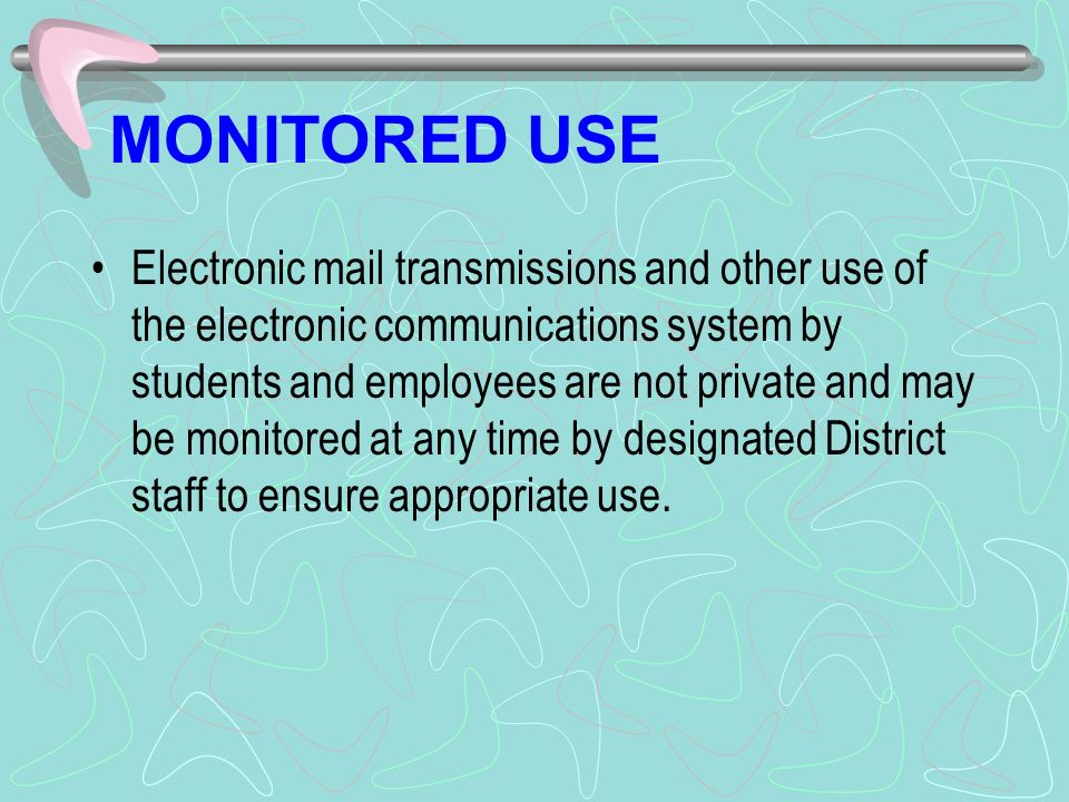MONITORED USE Electronic mail transmissions and other use of the electronic communications system by students and employees are not private and may be monitored at any time by designated District staff to ensure appropriate use.